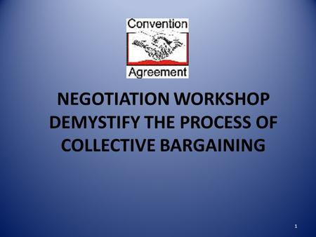 NEGOTIATION WORKSHOP DEMYSTIFY THE PROCESS OF COLLECTIVE BARGAINING 1.