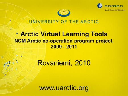Arctic Virtual Learning Tools NCM Arctic co-operation program project, 2009 - 2011 Rovaniemi, 2010 www.uarctic.org.