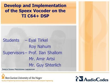 Develop and Implementation of the Speex Vocoder on the TI C64+ DSP Students– Eyal Tirkel Roy Nahum Supervisors– Prof. Ilan Shallom Mr. Amir Artsi Mr. Guy.