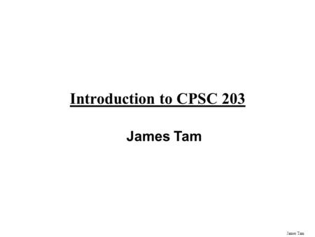 James Tam Introduction to CPSC 203 James Tam Administrative Contact Information Office: ICT 707 Phone: 210-9455