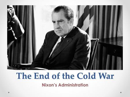 The End of the Cold War Nixon's Administration. Cold War Review Who were the Presidents that were involved in the Cold War that we have learned about.