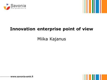 Www.savonia-amk.fi Innovation enterprise point of view Miika Kajanus.