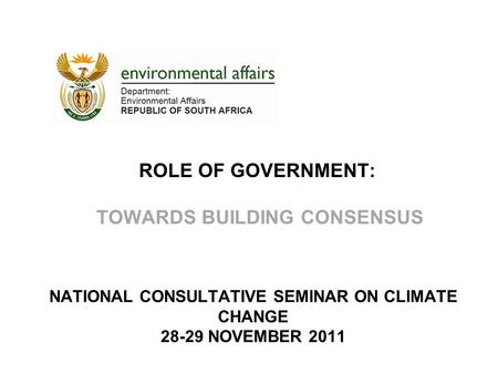 ROLE OF GOVERNMENT: TOWARDS BUILDING CONSENSUS NATIONAL CONSULTATIVE SEMINAR ON CLIMATE CHANGE 28-29 NOVEMBER 2011.