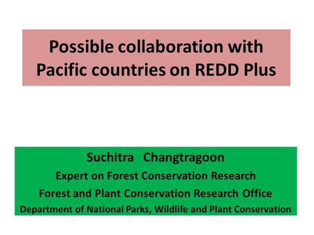 Possible collaboration with Pacific countries on REDD Plus Suchitra Changtragoon Expert on Forest Conservation Research Forest and Plant Conservation Research.