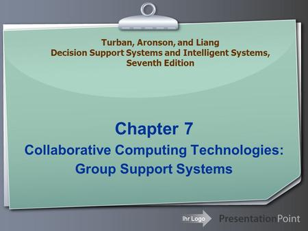 Ihr Logo Chapter 7 Collaborative Computing Technologies: Group Support Systems Turban, Aronson, and Liang Decision Support Systems and Intelligent Systems,