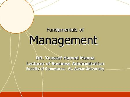 Fundamentals of Management DR. Youssef Hamed Manna Lecturer of Business Administration Faculty of Commerce - AL-Azhar University.