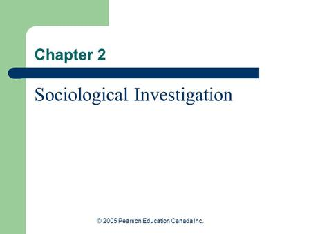 © 2005 Pearson Education Canada Inc. Chapter 2 Sociological Investigation.
