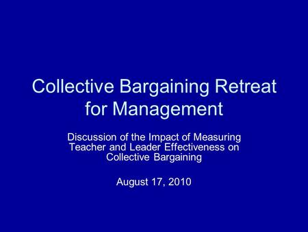 Collective Bargaining Retreat for Management Discussion of the Impact of Measuring Teacher and Leader Effectiveness on Collective Bargaining August 17,