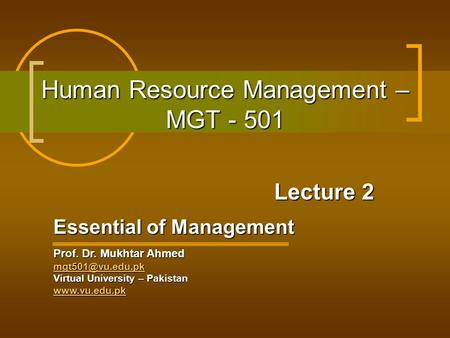 Human Resource Management – MGT - 501 Lecture 2 Essential of Management Prof. Dr. Mukhtar Ahmed Virtual University – Pakistan
