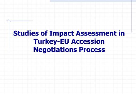 Studies of Impact Assessment in Turkey-EU Accession Negotiations Process.