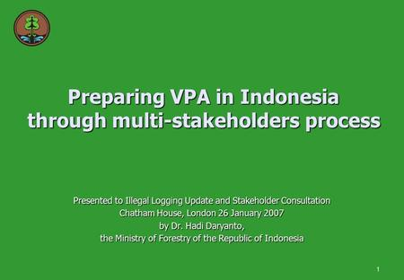 1 Preparing VPA in Indonesia through multi-stakeholders process Presented to Illegal Logging Update and Stakeholder Consultation Chatham House, London.