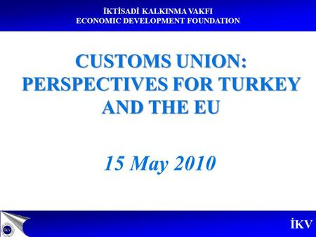 İKV İKTİSADİ KALKINMA VAKFI ECONOMIC DEVELOPMENT FOUNDATION 15 May 2010 CUSTOMS UNION: PERSPECTIVES FOR TURKEY AND THE EU.
