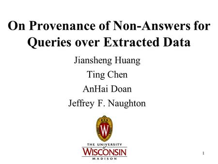 1 On Provenance of Non-Answers for Queries over Extracted Data Jiansheng Huang Ting Chen AnHai Doan Jeffrey F. Naughton.