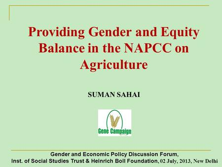 Providing Gender and Equity Balance in the NAPCC on Agriculture SUMAN SAHAI Gender and Economic Policy Discussion Forum, Inst. of Social Studies Trust.