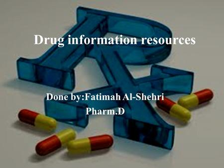 Drug information resources Done by:Fatimah Al-Shehri Pharm.D.