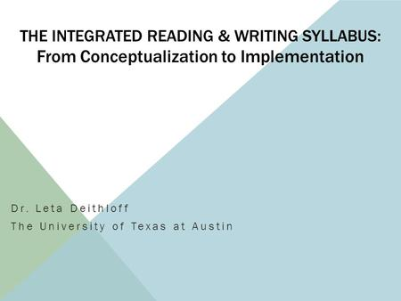 THE INTEGRATED READING & WRITING SYLLABUS: From <strong>Conceptualization</strong> to Implementation Dr. Leta Deithloff The University of Texas at Austin.