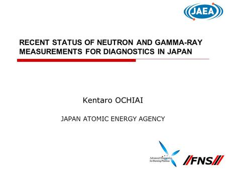 RECENT STATUS OF NEUTRON AND GAMMA-RAY MEASUREMENTS FOR DIAGNOSTICS IN JAPAN Kentaro OCHIAI JAPAN ATOMIC ENERGY AGENCY FNS.