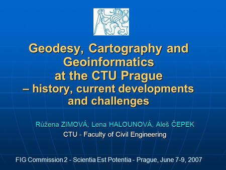 Geodesy, Cartography and Geoinformatics at the CTU Prague – history, current developments and challenges Růžena ZIMOVÁ, Lena HALOUNOVÁ, Aleš ČEPEK CTU.
