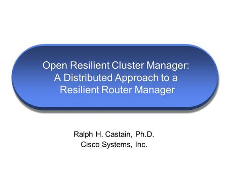 Open Resilient Cluster Manager: A Distributed Approach to a Resilient Router Manager Ralph H. Castain, Ph.D. Cisco Systems, Inc.