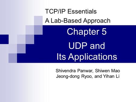 TCP/IP Essentials A Lab-Based Approach Shivendra Panwar, Shiwen Mao Jeong-dong Ryoo, and Yihan Li Chapter 5 UDP and Its Applications.