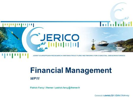 General Assembly 2 - JERICO - 1 Patrick Farcy I Ifremer I Financial Management WP11 Jerico GA I Oslo I Norway.