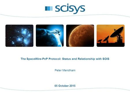 05 October 2015 Peter Mendham The SpaceWire-PnP Protocol: Status and Relationship with SOIS.