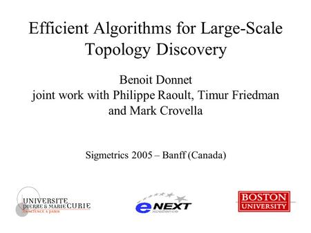 Efficient Algorithms for Large-Scale Topology Discovery Benoit Donnet joint work with Philippe Raoult, Timur Friedman and Mark Crovella Sigmetrics 2005.