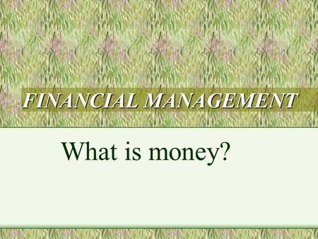 FINANCIAL MANAGEMENT What is money?. Bell ringer What is the purpose of a banking institution?