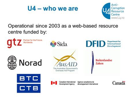 U4 – who we are Operational since 2003 as a web-based resource centre funded by: