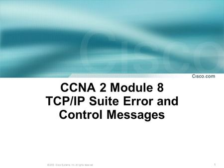 1 © 2003, Cisco Systems, Inc. All rights reserved. CCNA 2 Module 8 TCP/IP Suite Error and Control Messages.