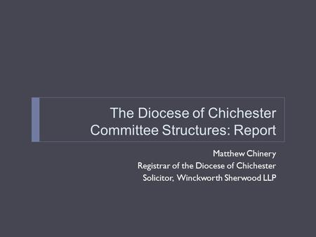 The Diocese of Chichester Committee Structures: Report Matthew Chinery Registrar of the Diocese of Chichester Solicitor, Winckworth Sherwood LLP.