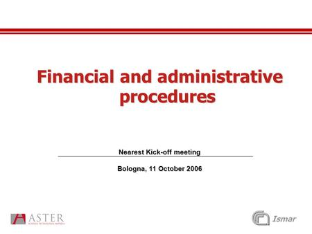 Ismar Financial and administrative procedures Nearest Kick-off meeting Bologna, 11 October 2006.