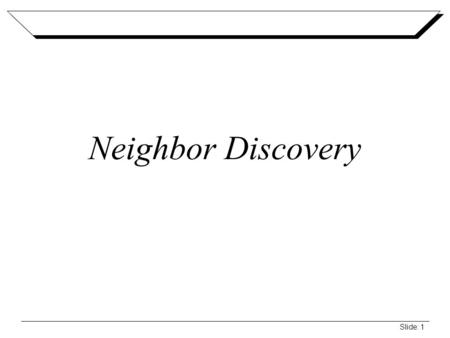 Slide: 1 Neighbor Discovery. Slide: 2 Neighbor Discovery Overview Set of messages and processes that determine relationships between neighboring nodes.