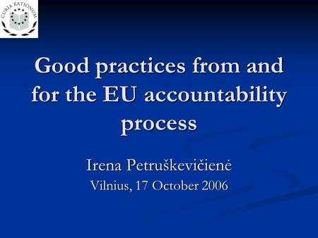 Good practices from and for the EU accountability process Irena Petruškevičienė Vilnius, 17 October 2006.