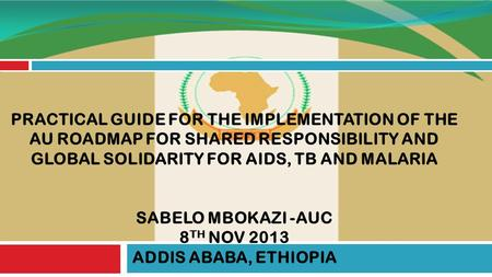 PRACTICAL GUIDE FOR THE IMPLEMENTATION OF THE AU ROADMAP FOR SHARED RESPONSIBILITY AND GLOBAL SOLIDARITY FOR AIDS, TB AND MALARIA SABELO MBOKAZI -AUC 8.