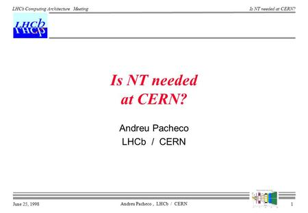 June 25, 1998 Is NT needed at CERN? Andreu Pacheco, LHCb / CERN 1 LHCb Computing Architecture Meeting Is NT needed at CERN? Andreu Pacheco LHCb / CERN.