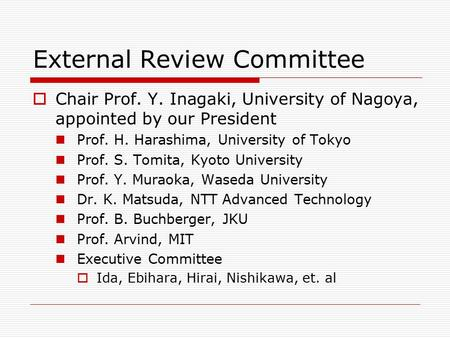 External Review Committee  Chair Prof. Y. Inagaki, University of Nagoya, appointed by our President Prof. H. Harashima, University of Tokyo Prof. S. Tomita,