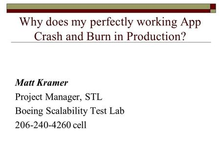 Why does my perfectly working App Crash and Burn in Production? Matt Kramer Project Manager, STL Boeing Scalability Test Lab 206-240-4260 cell.