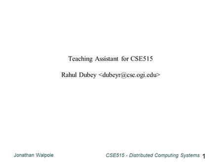 Jonathan Walpole CSE515 - Distributed Computing Systems 1 Teaching Assistant for CSE515 Rahul Dubey.