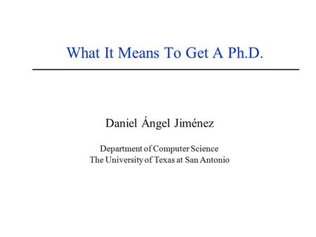 What It Means To Get A Ph.D. Daniel Ángel Jiménez Department of Computer Science The University of Texas at San Antonio.