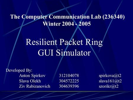 The Computer Communication Lab (236340) Winter 2004 - 2005 Resilient Packet Ring GUI Simulator Developed By: Anton Spirkov Slava