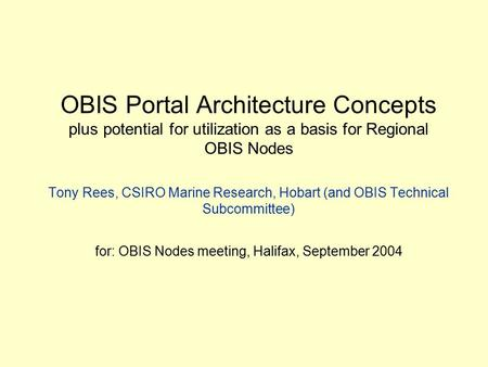 OBIS Portal Architecture Concepts plus potential for utilization as a basis for Regional OBIS Nodes Tony Rees, CSIRO Marine Research, Hobart (and OBIS.