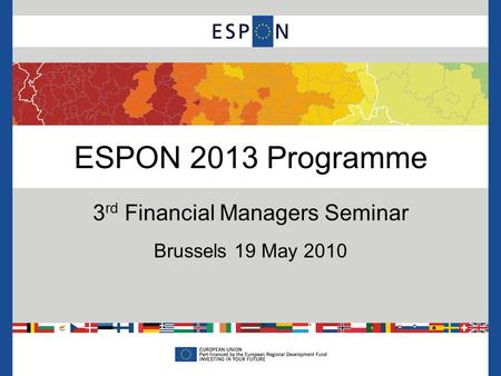 ESPON 2013 Programme 3 rd Financial Managers Seminar Brussels 19 May 2010.