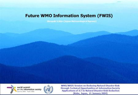 Future WMO Information System (FWIS) Hiroyuki Ichijo (Japan Meteorological Agency) WMO/WSIS Session on Reducing Natural Disaster Risk through Technical.