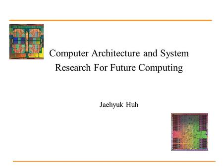 Computer Architecture and System Research For Future Computing Jaehyuk Huh.