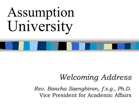 Welcoming Address Rev. Bancha Saenghiran, f.s.g., Ph.D. Vice President for Academic Affairs Assumption University.