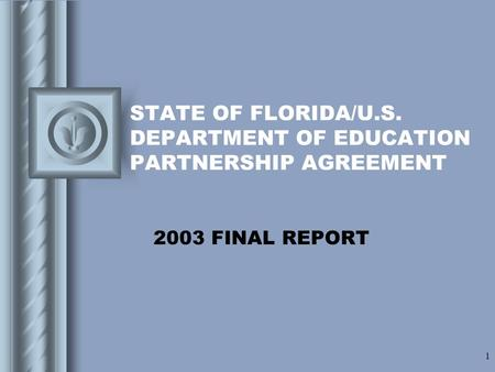 1 STATE OF FLORIDA/U.S. DEPARTMENT OF EDUCATION PARTNERSHIP AGREEMENT 2003 FINAL REPORT This presentation will probably involve audience discussion, which.