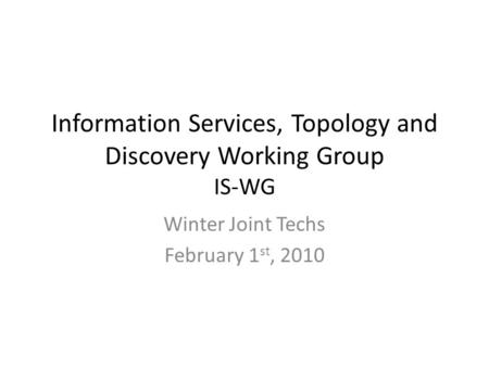 Information Services, Topology and Discovery Working Group IS-WG Winter Joint Techs February 1 st, 2010.