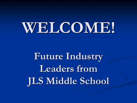 WELCOME! Future Industry Leaders from JLS Middle School.