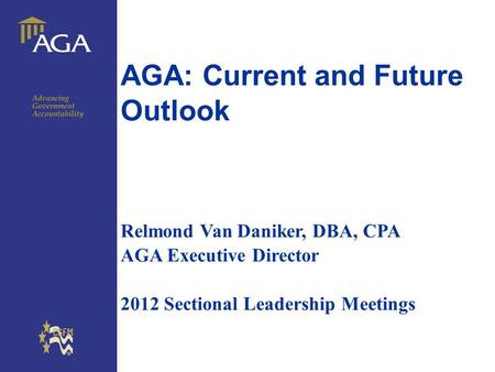 General title AGA: Current and Future Outlook Relmond Van Daniker, DBA, CPA AGA Executive Director 2012 Sectional Leadership Meetings.